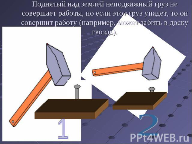 Поднятый над землей неподвижный груз не совершает работы, но если этот груз упадет, то он совершит работу (например, может забить в доску гвоздь).