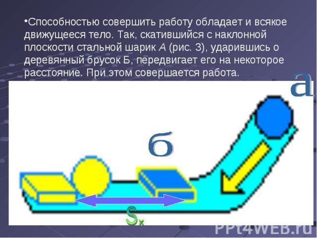 Способностью совершить работу обладает и всякое движущееся тело. Так, скатившийся с наклонной плоскости стальной шарик А (рис. 3), ударившись о деревянный брусок Б, передвигает его на некоторое расстояние. При этом совершается работа.