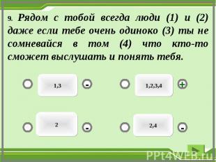 9. Рядом с тобой всегда люди (1) и (2) даже если тебе очень одиноко (3) ты не со