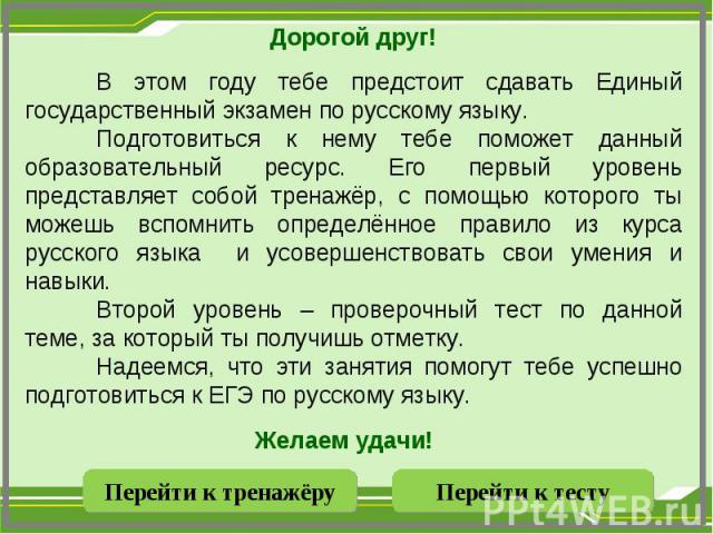 Дорогой друг!В этом году тебе предстоит сдавать Единый государственный экзамен по русскому языку. Подготовиться к нему тебе поможет данный образовательный ресурс. Его первый уровень представляет собой тренажёр, с помощью которого ты можешь вспомнить…