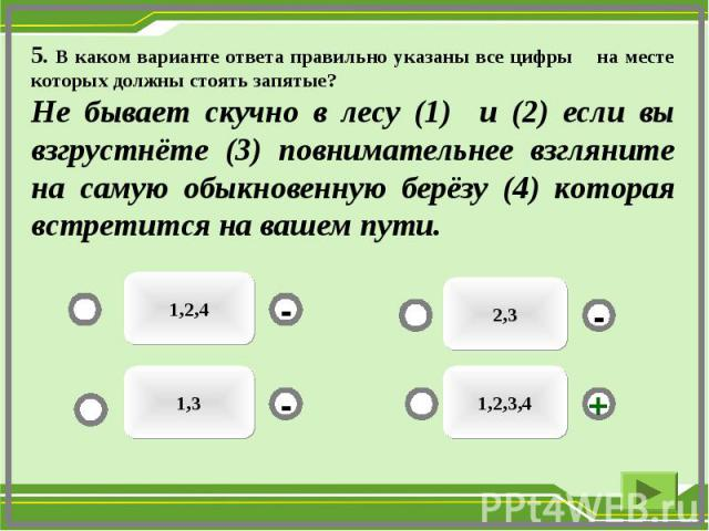 5. В каком варианте ответа правильно указаны все цифры на месте которых должны стоять запятые?Не бывает скучно в лесу (1) и (2) если вы взгрустнёте (3) повнимательнее взгляните на самую обыкновенную берёзу (4) которая встретится на вашем пути.