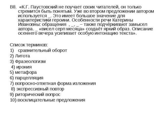 В8. «К.Г. Паустовский не поучает своих читателей, он только стремится быть понятым. Уже во втором предложении автором используется _. Это имеет большое значение для характеристики героини. Особенности речи Катерины Ивановны: обращения , _, _ – также…