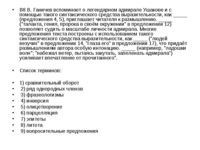В8 В. Ганичев вспоминает о легендарном адмирале Ушакове и с помощью такого синтаксического средства выразительности, как _____ (предложения 4, 5), приглашает читателя к размышлению. _____ (