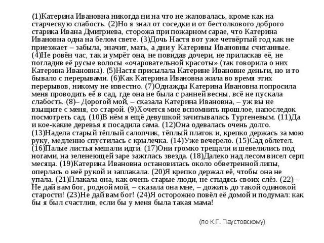 (1)Катерина Ивановна никогда ни на что не жаловалась, кроме как на старческую слабость. (2)Но я знал от соседки и от бестолкового доброго старика Ивана Дмитриева, сторожа при пожарном сарае, что Катерина Ивановна одна на белом свете. (3)Дочь Настя в…