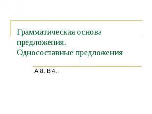 Грамматическая основа предложения. Односоставные предложения А 8. В 4.
