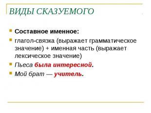 ВИДЫ СКАЗУЕМОГОСоставное именное:глагол-связка (выражает грамматическое значение