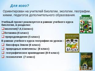 Для кого?Ориентирован на учителей биологии, экологии, географии, химии, педагого