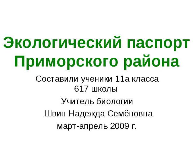 Экологический паспорт Приморского района Составили ученики 11а класса 617 школы Учитель биологии Швин Надежда Семёновнамарт-апрель 2009 г.