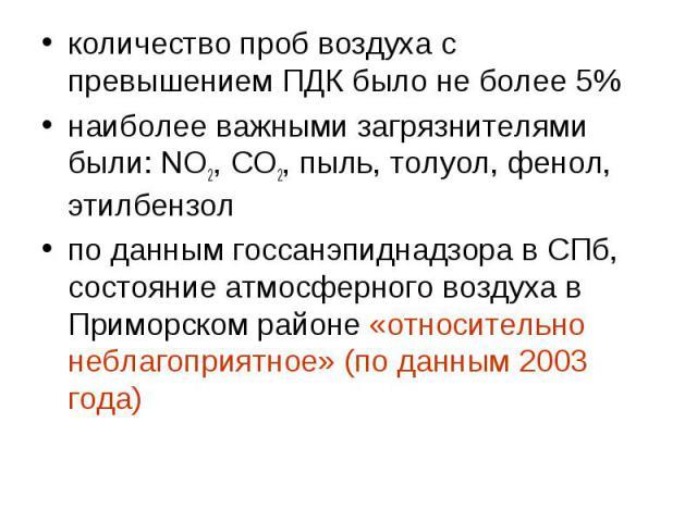 количество проб воздуха с превышением ПДК было не более 5%наиболее важными загрязнителями были: NO2, СО2, пыль, толуол, фенол, этилбензолпо данным госсанэпиднадзора в СПб, состояние атмосферного воздуха в Приморском районе «относительно неблагоприят…