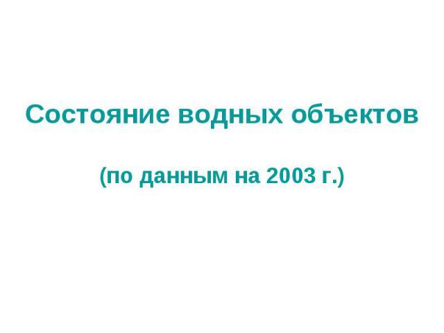 Состояние водных объектов(по данным на 2003 г.)