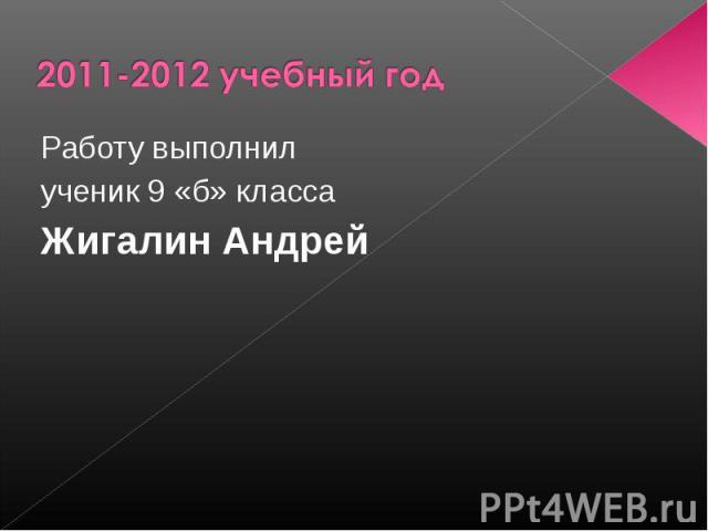 2011-2012 учебный годРаботу выполнил ученик 9 «б» класса Жигалин Андрей