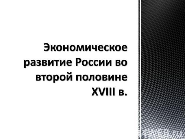 Экономическое развитие России во второй половине XVIII в.