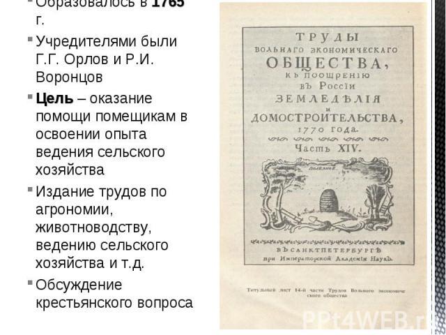 Образовалось в 1765 г.Учредителями были Г.Г. Орлов и Р.И. ВоронцовЦель – оказание помощи помещикам в освоении опыта ведения сельского хозяйстваИздание трудов по агрономии, животноводству, ведению сельского хозяйства и т.д.Обсуждение крестьянского вопроса