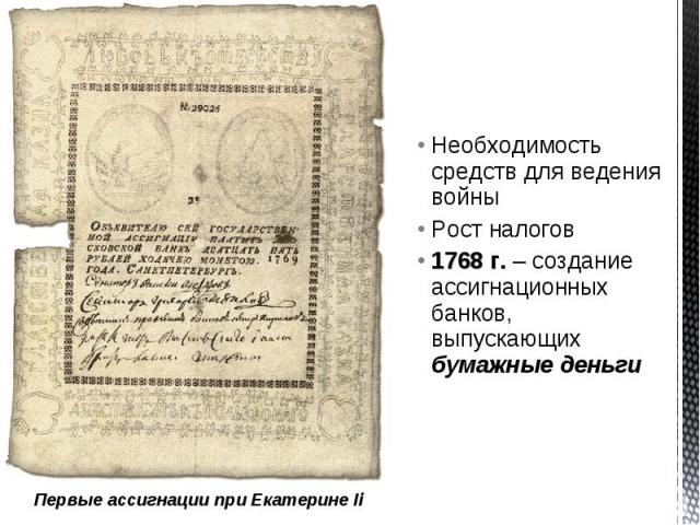 Необходимость средств для ведения войныРост налогов1768 г. – создание ассигнационных банков, выпускающих бумажные деньгиПервые ассигнации при Екатерине Ii