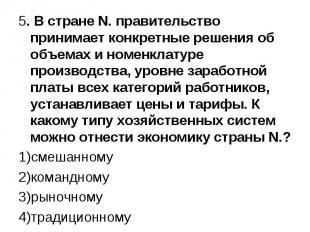 5. В стране N. правительство принимает конкретные решения об объемах и номенклат