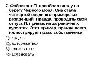 7. Фабрикант П. приобрел виллу на берегу Черного моря. Она стала четвертой среди