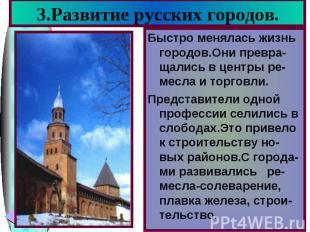 3.Развитие русских городов.Быстро менялась жизнь городов.Они превра-щались в цен