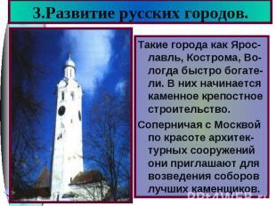 3.Развитие русских городов.Такие города как Ярос-лавль, Кострома, Во-логда быстр