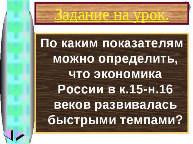 Задание на урок.По каким показателям можно определить, что экономика России в к.15-н.16 веков развивалась быстрыми темпами?