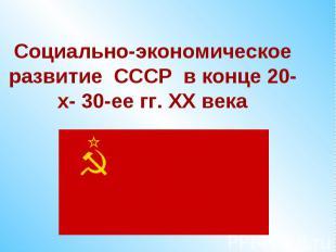 Социально-экономическое развитие СССР в конце 20-х- 30-ее гг. ХХ века