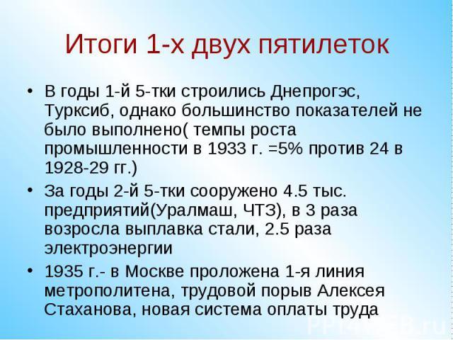 Итоги 1-х двух пятилетокВ годы 1-й 5-тки строились Днепрогэс, Турксиб, однако большинство показателей не было выполнено( темпы роста промышленности в 1933 г. =5% против 24 в 1928-29 гг.)За годы 2-й 5-тки сооружено 4.5 тыс. предприятий(Уралмаш, ЧТЗ),…