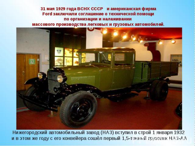 31 мая 1929 года ВСНХ СССР и американская фирма Ford заключили соглашение о технической помощи по организации и налаживании массового производства легковых и грузовых автомобилей.Нижегородский автомобильный завод (НАЗ) вступил в строй 1 января 1932 …