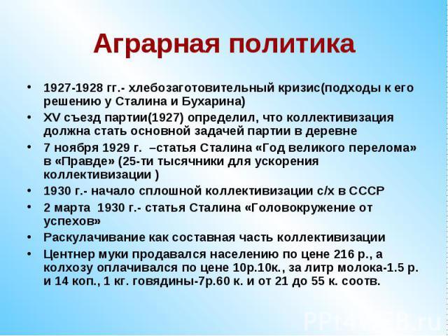 Аграрная политика1927-1928 гг.- хлебозаготовительный кризис(подходы к его решению у Сталина и Бухарина)ХV съезд партии(1927) определил, что коллективизация должна стать основной задачей партии в деревне7 ноября 1929 г. –статья Сталина «Год великого …