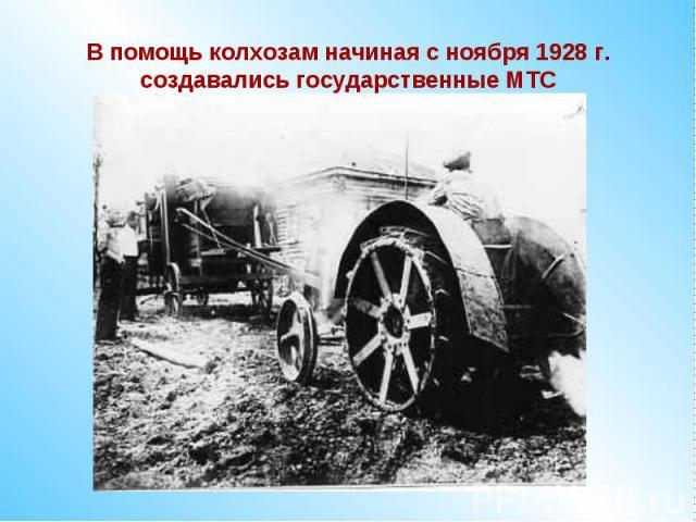 В помощь колхозам начиная с ноября 1928 г. создавались государственные МТС