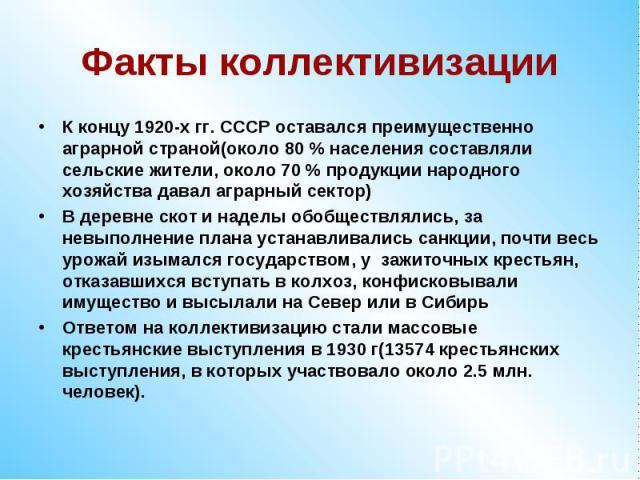 Факты коллективизацииК концу 1920-х гг. СССР оставался преимущественно аграрной страной(около 80 % населения составляли сельские жители, около 70 % продукции народного хозяйства давал аграрный сектор)В деревне скот и наделы обобществлялись, за невып…