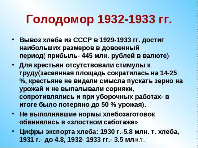 Голодомор 1932-1933 гг.Вывоз хлеба из СССР в 1929-1933 гг. достиг наибольших размеров в довоенный период( прибыль- 445 млн. рублей в валюте)Для крестьян отсутствовали стимулы к труду(засеянная площадь сократилась на 14-25 %, крестьяне не видели смыс…