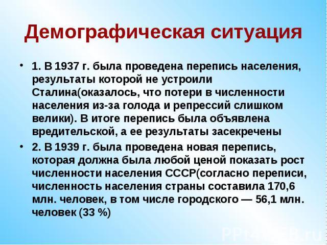 Демографическая ситуация1. В 1937 г. была проведена перепись населения, результаты которой не устроили Сталина(оказалось, что потери в численности населения из-за голода и репрессий слишком велики). В итоге перепись была объявлена вредительской, а е…