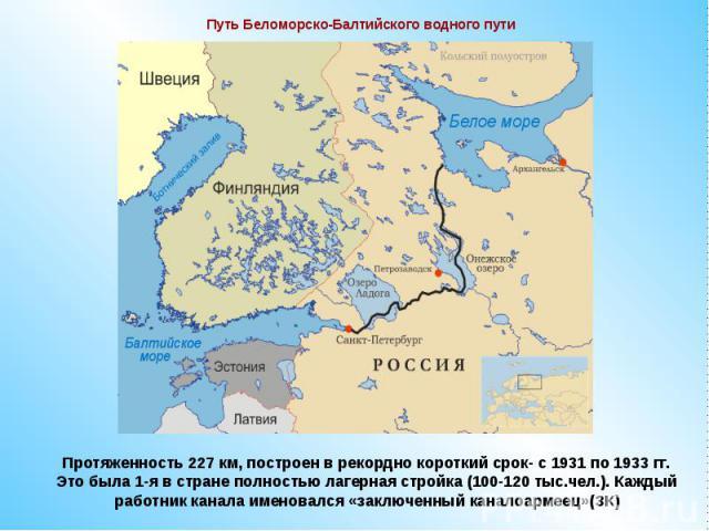 Путь Беломорско-Балтийского водного путиПротяженность 227 км, построен в рекордно короткий срок- с 1931 по 1933 гг.Это была 1-я в стране полностью лагерная стройка (100-120 тыс.чел.). Каждый работник канала именовался «заключенный каналоармеец»(ЗК)
