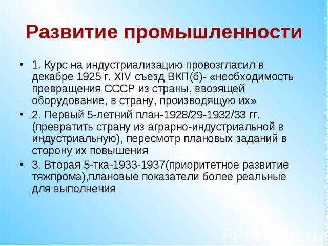 Развитие промышленности1. Курс на индустриализацию провозгласил в декабре 1925 г. ХIV съезд ВКП(б)- «необходимость превращения СССР из страны, ввозящей оборудование, в страну, производящую их»2. Первый 5-летний план-1928/29-1932/33 гг.(превратить ст…