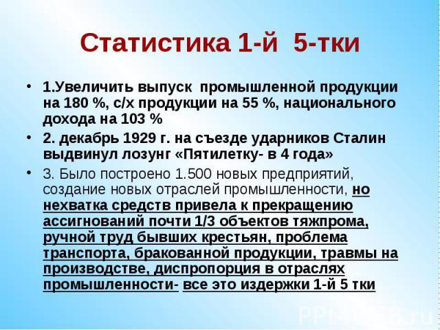 Статистика 1-й 5-тки1.Увеличить выпуск промышленной продукции на 180 %, с/х продукции на 55 %, национального дохода на 103 %2. декабрь 1929 г. на съезде ударников Сталин выдвинул лозунг «Пятилетку- в 4 года»3. Было построено 1.500 новых предприятий,…