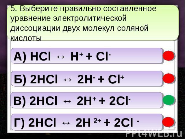 5. Выберите правильно составленное уравнение электролитической диссоциации двух молекул соляной кислоты