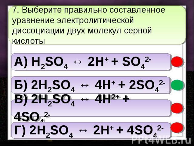 7. Выберите правильно составленное уравнение электролитической диссоциации двух молекул серной кислоты