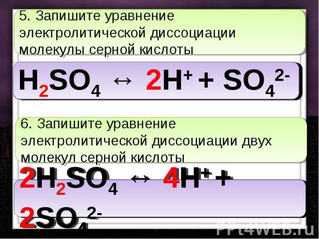 5. Запишите уравнение электролитической диссоциации молекулы серной кислоты 6. Запишите уравнение электролитической диссоциации двух молекул серной кислоты
