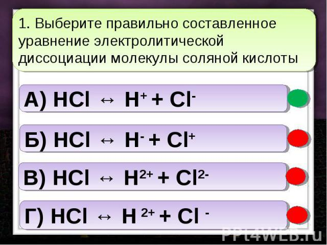 1. Выберите правильно составленное уравнение электролитической диссоциации молекулы соляной кислоты