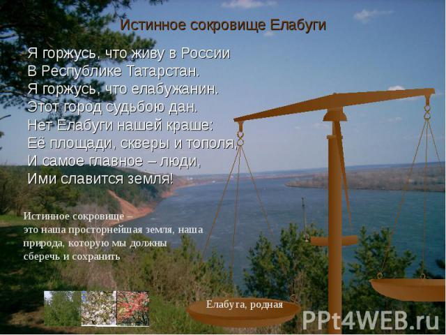Истинное сокровище ЕлабугиЯ горжусь, что живу в РоссииВ Республике Татарстан.Я горжусь, что елабужанин.Этот город судьбою дан.Нет Елабуги нашей краше:Её площади, скверы и тополя,И самое главное – люди, Ими славится земля!Истинное сокровище – это наш…