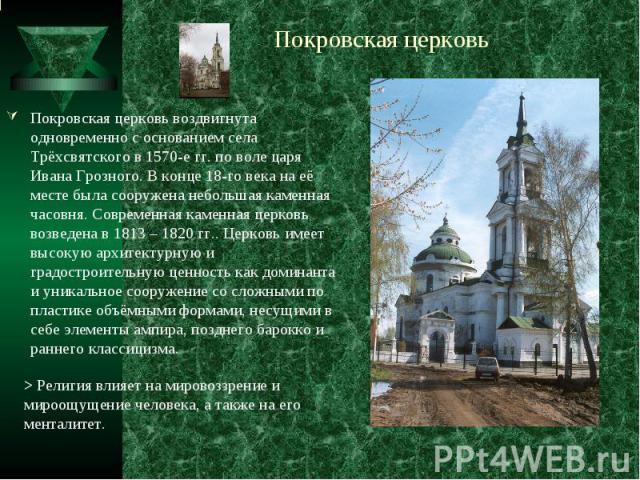 Покровская церковьПокровская церковь воздвигнута одновременно с основанием села Трёхсвятского в 1570-е гг. по воле царя Ивана Грозного. В конце 18-го века на её месте была сооружена небольшая каменная часовня. Современная каменная церковь возведена …
