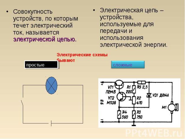 Совокупность устройств, по которым течет электрический ток, называется электрической цепью. Электрическая цепь – устройства, используемые для передачи и использования электрической энергии.