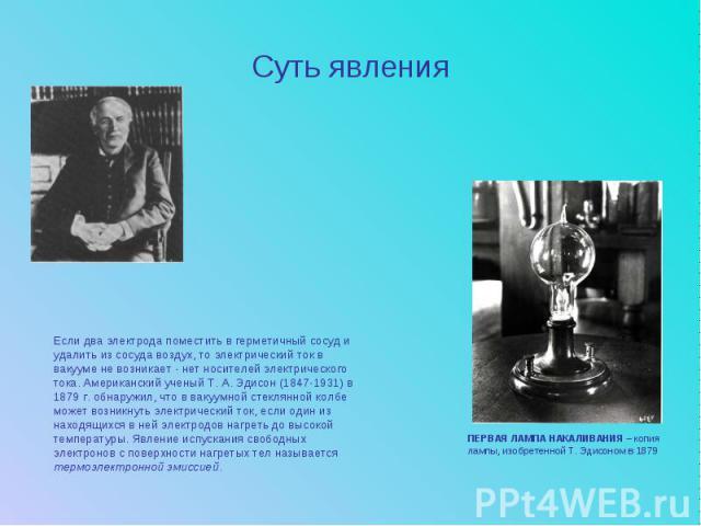 Суть явленияЕсли два электрода поместить в герметичный сосуд и удалить из сосуда воздух, то электрический ток в вакууме не возникает - нет носителей электрического тока. Американский ученый Т. А. Эдисон (1847-1931) в 1879 г. обнаружил, что в вакуумн…