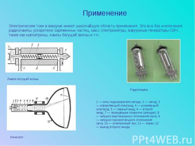 ПрименениеЭлектрические токи в вакууме имеют широчайшую область применения. Это все без исключения радиолампы, ускорители заряженных частиц, масс-спектрометры, вакуумные генераторы СВЧ, такие как магнетроны, лампы бегущей волны и т.п. 1 — нить подог…