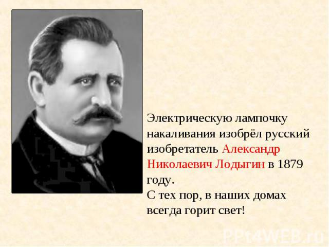 Электрическую лампочку накаливания изобрёл русский изобретатель Александр Николаевич Лодыгин в 1879 году. С тех пор, в наших домах всегда горит свет!
