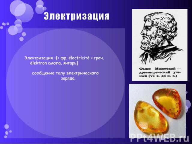 Электризация Электризация –[< фр. électricité < греч. ēlektron смола, янтарь] сообщение телу электрического заряда.