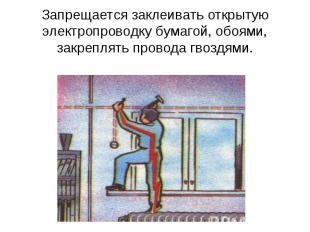 Запрещается заклеивать открытую электропроводку бумагой, обоями, закреплять пров