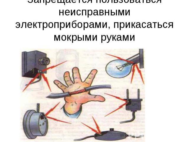 Запрещается пользоваться неисправными электроприборами, прикасаться мокрыми руками