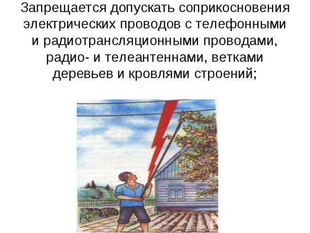 Запрещается допускать соприкосновения электрических проводов с телефонными и радиотрансляционными проводами, радио- и телеантеннами, ветками деревьев и кровлями строений;