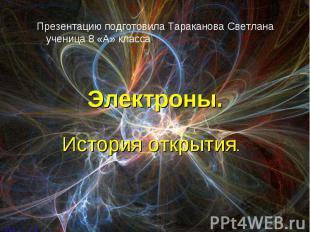 Презентацию подготовила Тараканова Светлана ученица 8 «А» класса. Электроны. Ист