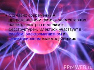 Согласно современным представлениям физики элементарных частиц, электрон неделим